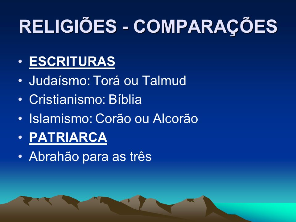 RELIGIÕES - COMPARAÇÕES ESCRITURAS Judaísmo: Torá ou Talmud Cristianismo: Bíblia Islamismo: Corão ou Alcorão PATRIARCA Abrahão para as três