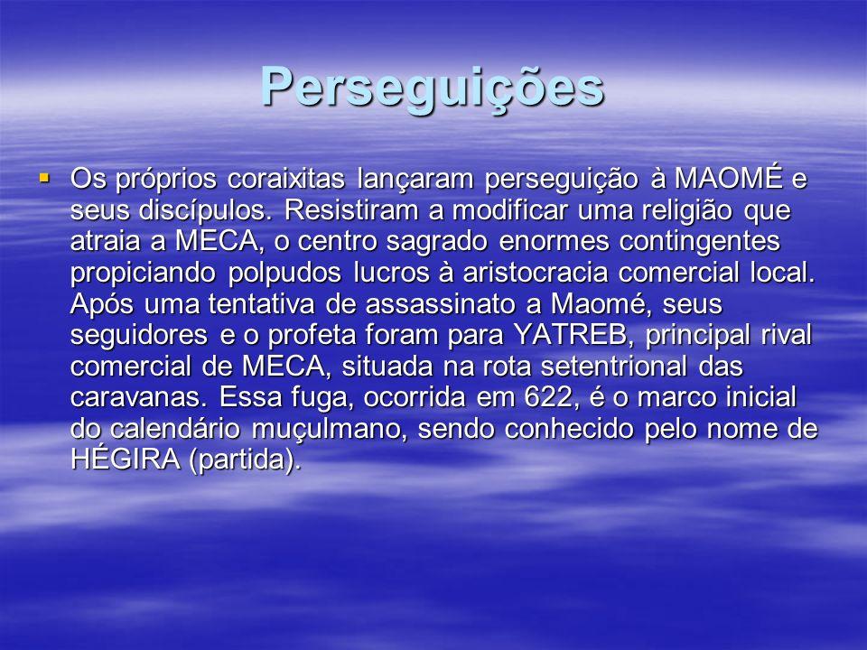 Perseguições Os próprios coraixitas lançaram perseguição à MAOMÉ e seus discípulos. Resistiram a modificar uma religião que atraia a MECA, o centro sa