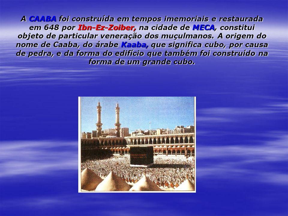 A CAABA foi construída em tempos imemoriais e restaurada em 648 por Ibn-Ez-Zoiber, na cidade de MECA, constitui objeto de particular veneração dos muç