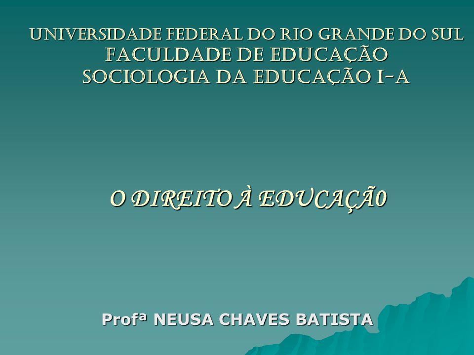 UNIVERSIDADE FEDERAL DO RIO GRANDE DO SUL Faculdade de Educação Sociologia da Educação I-A O DIREITO À EDUCAÇÃ0 Profª NEUSA CHAVES BATISTA