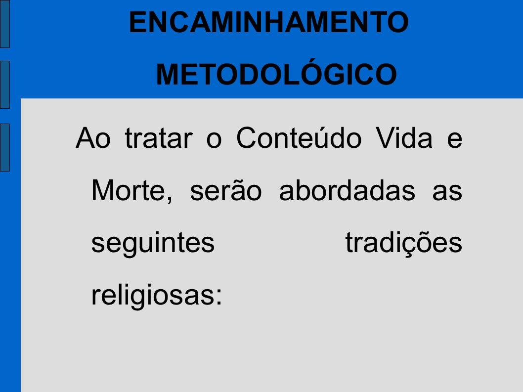 Ao tratar o Conteúdo Vida e Morte, serão abordadas as seguintes tradições religiosas: ENCAMINHAMENTO METODOLÓGICO
