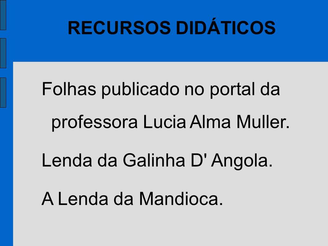 Folhas publicado no portal da professora Lucia Alma Muller. Lenda da Galinha D' Angola. A Lenda da Mandioca. RECURSOS DIDÁTICOS