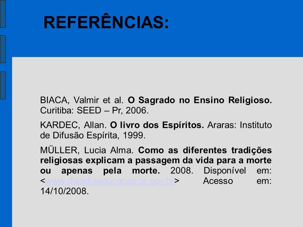 REFERÊNCIAS: BIACA, Valmir et al. O Sagrado no Ensino Religioso. Curitiba: SEED – Pr, 2006. KARDEC, Allan. O livro dos Espíritos. Araras: Instituto de