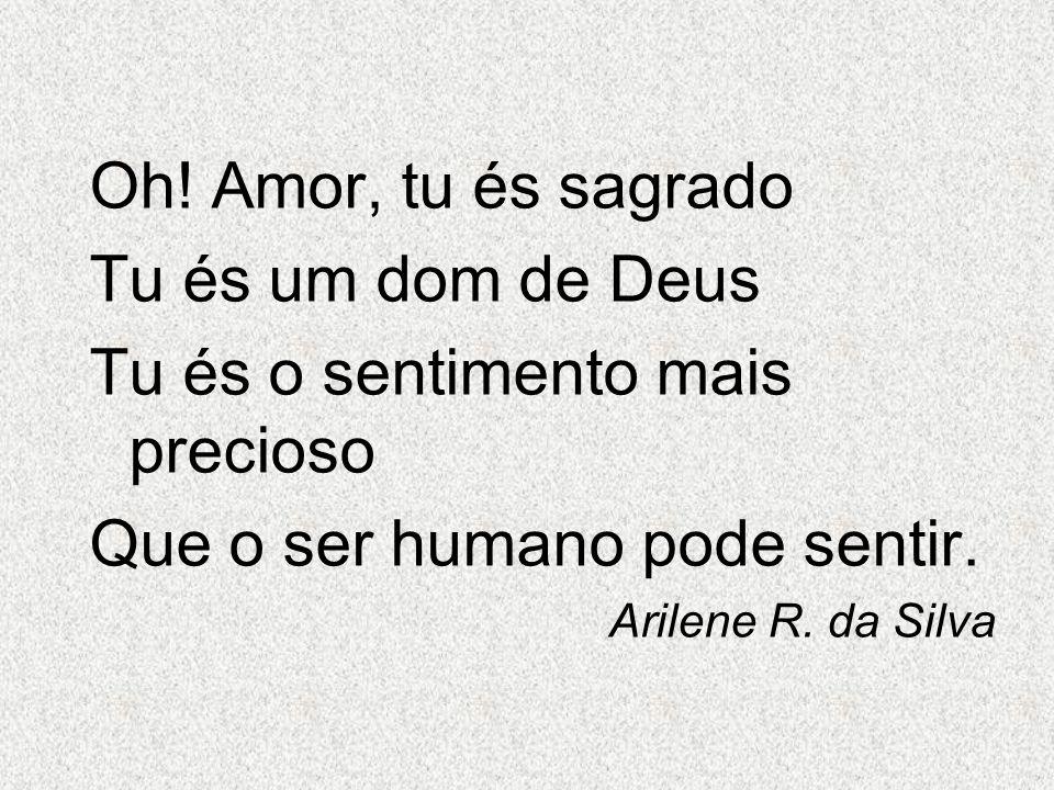 Oh! Amor, tu és sagrado Tu és um dom de Deus Tu és o sentimento mais precioso Que o ser humano pode sentir. Arilene R. da Silva