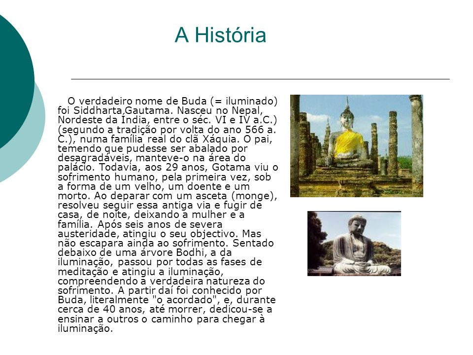 A História O verdadeiro nome de Buda (= iluminado) foi Siddharta Gautama. Nasceu no Nepal, Nordeste da Índia, entre o séc. VI e IV a.C.) (segundo a tr