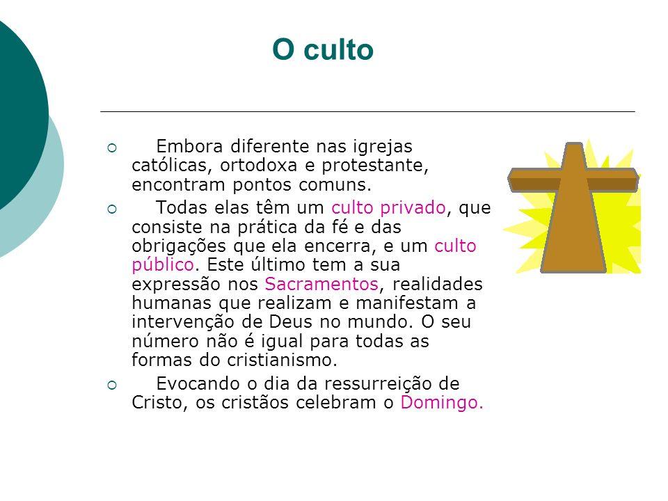 O culto Embora diferente nas igrejas católicas, ortodoxa e protestante, encontram pontos comuns. Todas elas têm um culto privado, que consiste na prát