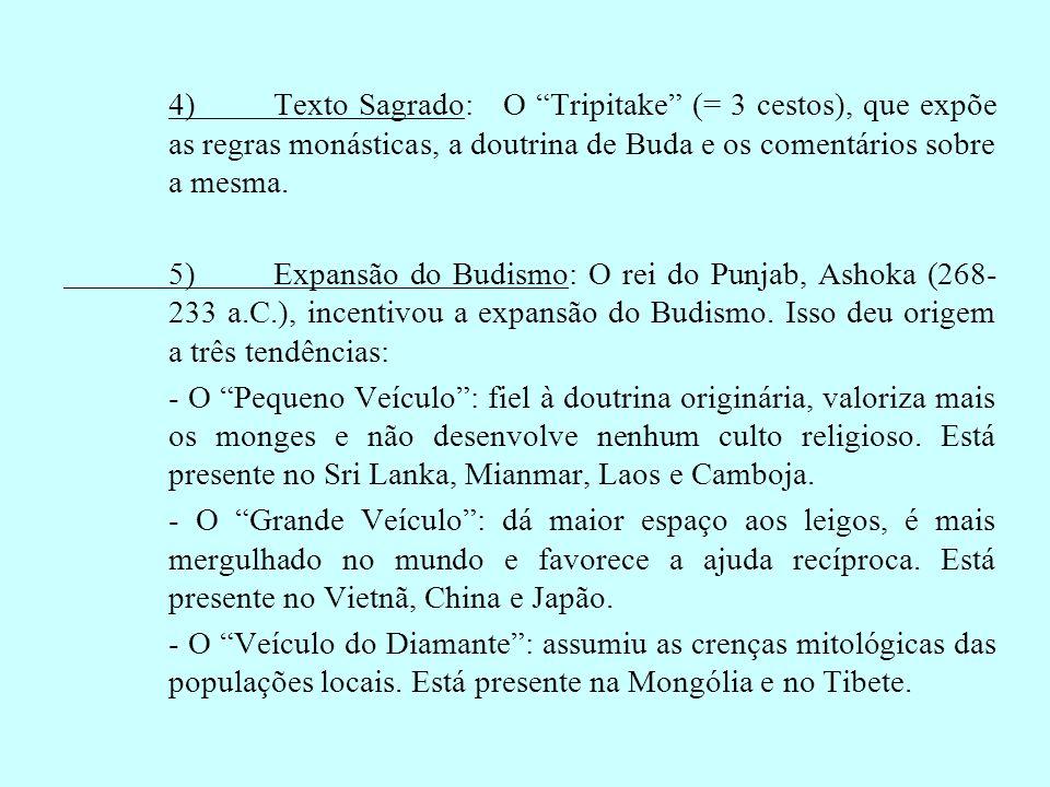 4)Texto Sagrado: O Tripitake (= 3 cestos), que expõe as regras monásticas, a doutrina de Buda e os comentários sobre a mesma. 5)Expansão do Budismo: O