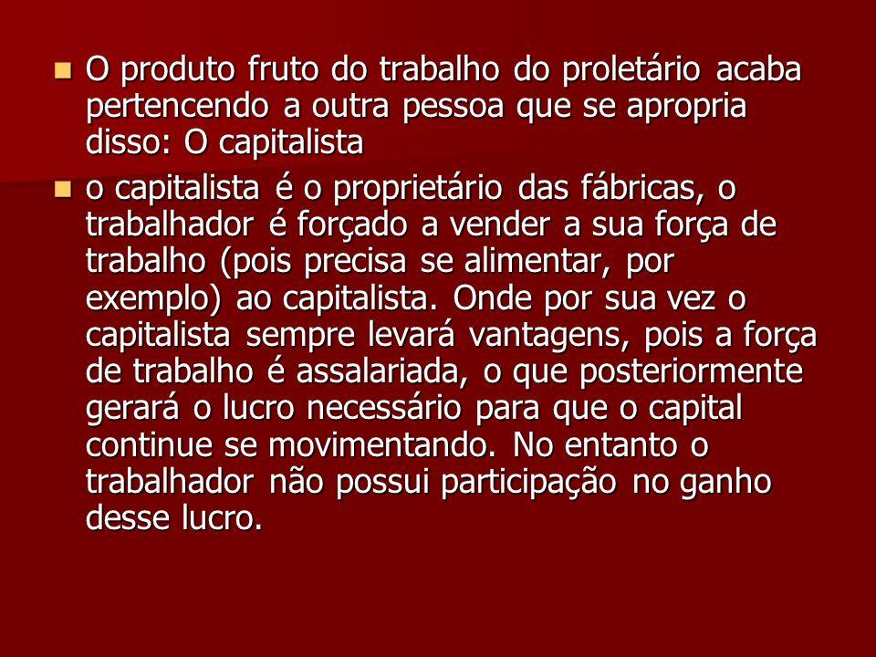 O produto fruto do trabalho do proletário acaba pertencendo a outra pessoa que se apropria disso: O capitalista O produto fruto do trabalho do proletá