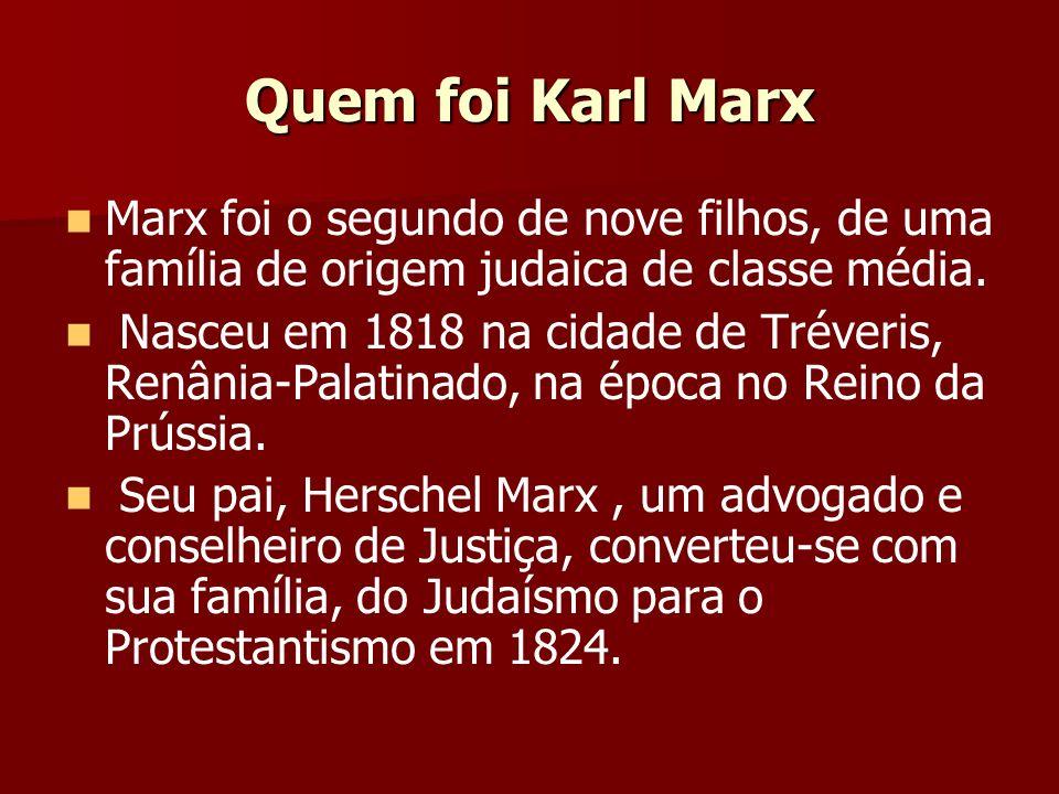 Quem foi Karl Marx Marx foi o segundo de nove filhos, de uma família de origem judaica de classe média. Nasceu em 1818 na cidade de Tréveris, Renânia-