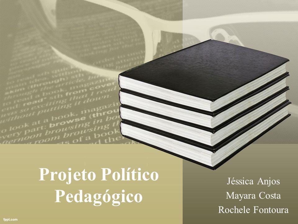 Projeto Político Pedagógico Jéssica Anjos Mayara Costa Rochele Fontoura