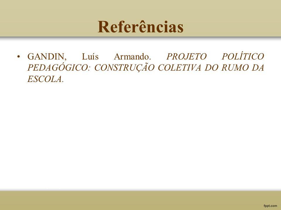 Referências GANDIN, Luís Armando. PROJETO POLÍTICO PEDAGÓGICO: CONSTRUÇÃO COLETIVA DO RUMO DA ESCOLA.
