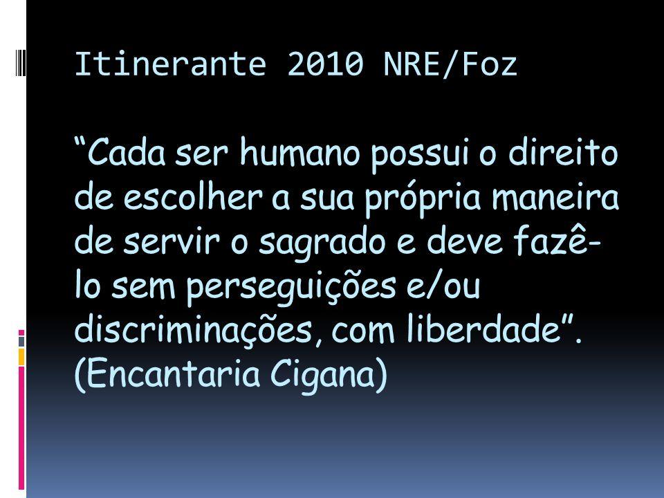 Itinerante 2010 NRE/Foz Cada ser humano possui o direito de escolher a sua própria maneira de servir o sagrado e deve fazê- lo sem perseguições e/ou d