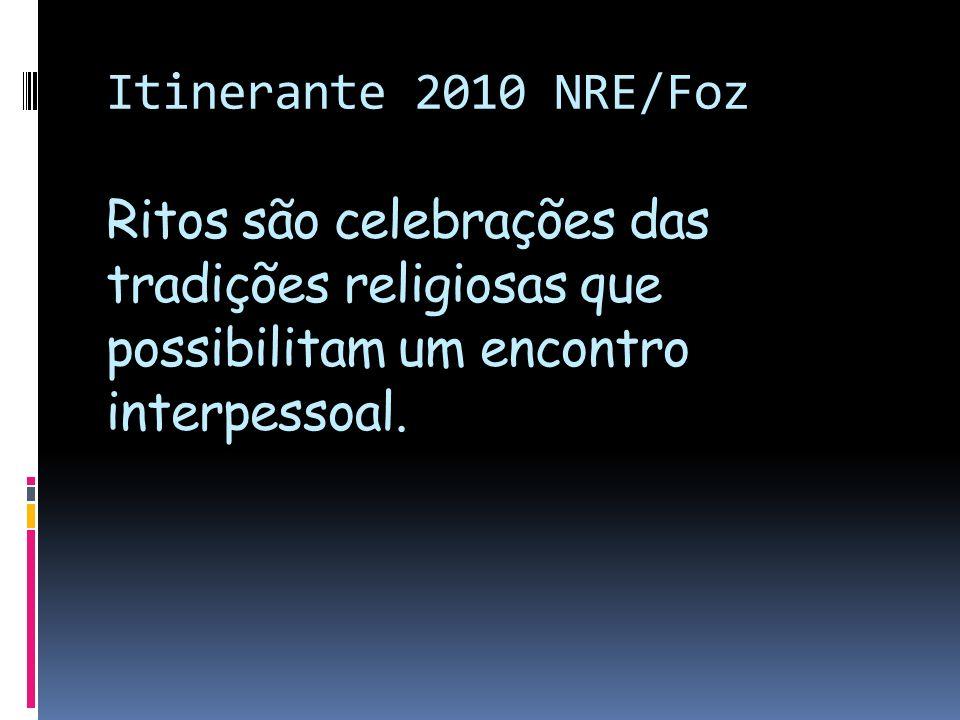 Itinerante 2010 NRE/Foz Ritos são celebrações das tradições religiosas que possibilitam um encontro interpessoal.