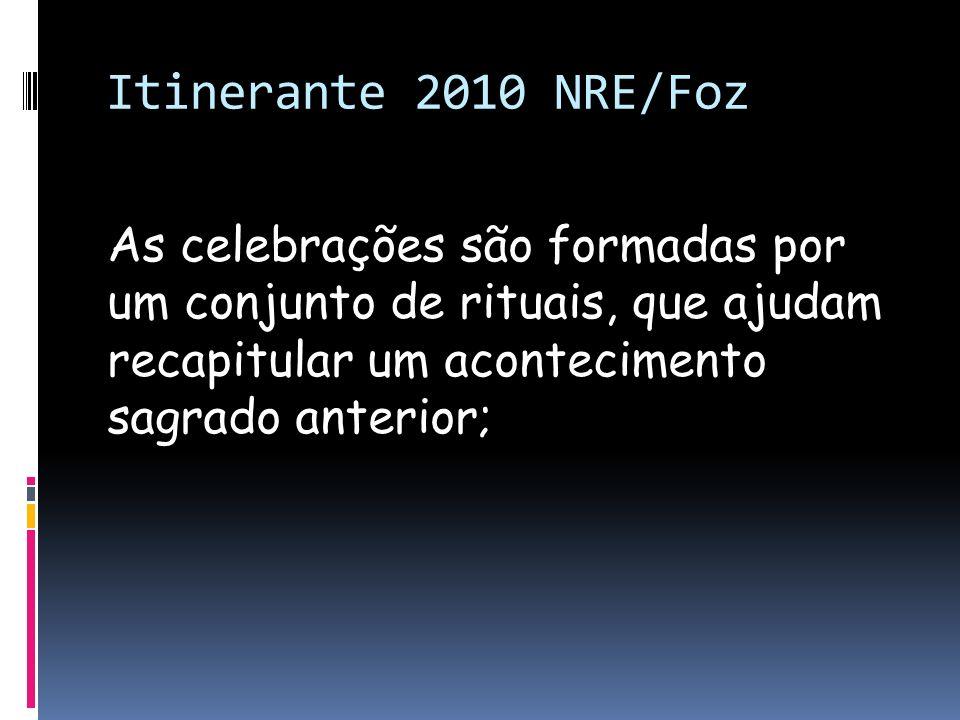 Itinerante 2010 NRE/Foz As celebrações são formadas por um conjunto de rituais, que ajudam recapitular um acontecimento sagrado anterior;