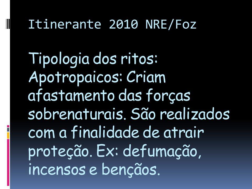Itinerante 2010 NRE/Foz Tipologia dos ritos: Apotropaicos: Criam afastamento das forças sobrenaturais. São realizados com a finalidade de atrair prote