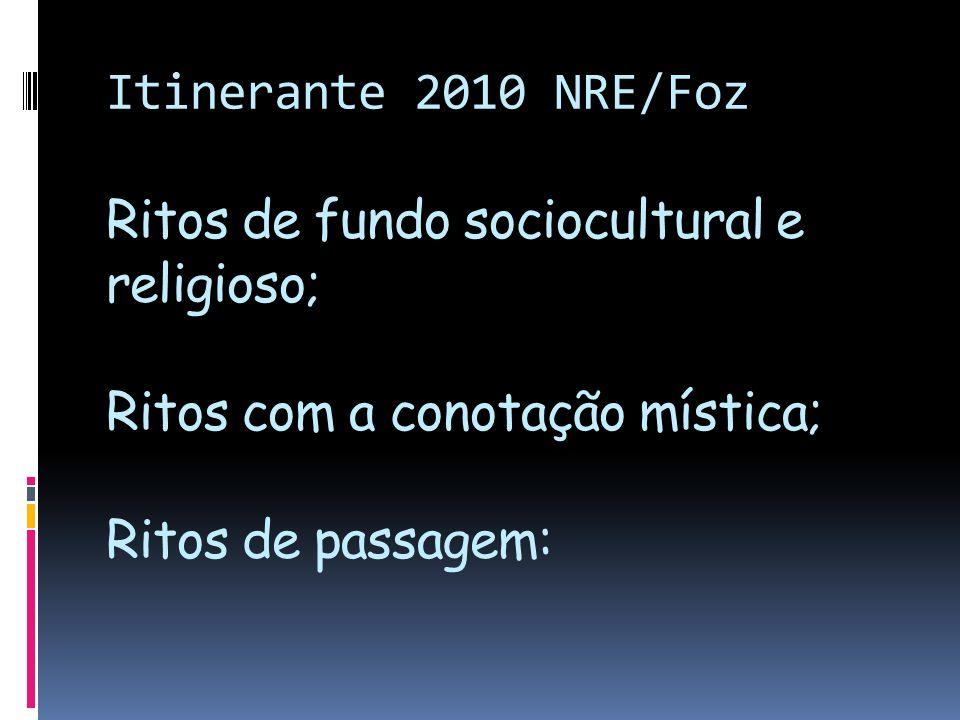 Itinerante 2010 NRE/Foz Ritos de fundo sociocultural e religioso; Ritos com a conotação mística; Ritos de passagem: