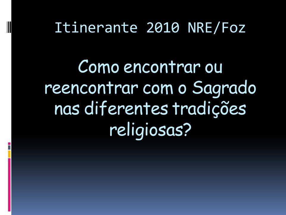 Itinerante 2010 NRE/Foz Como encontrar ou reencontrar com o Sagrado nas diferentes tradições religiosas?