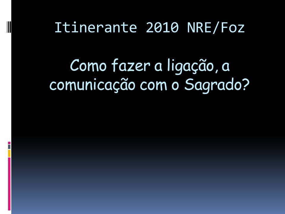 Itinerante 2010 NRE/Foz Como fazer a ligação, a comunicação com o Sagrado?