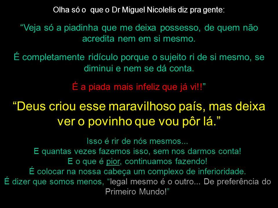 Olha só o que o Dr Miguel Nicolelis diz pra gente: Veja só a piadinha que me deixa possesso, de quem não acredita nem em si mesmo. É completamente rid