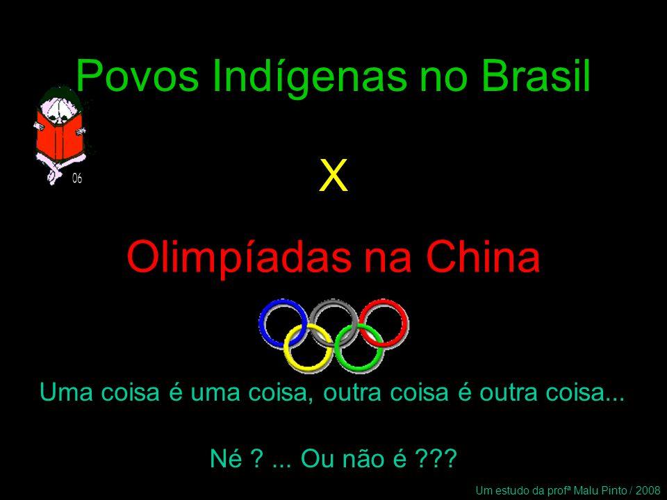 Povos Indígenas no Brasil Olimpíadas na China X Uma coisa é uma coisa, outra coisa é outra coisa... Né ?... Ou não é ??? Um estudo da profª Malu Pinto