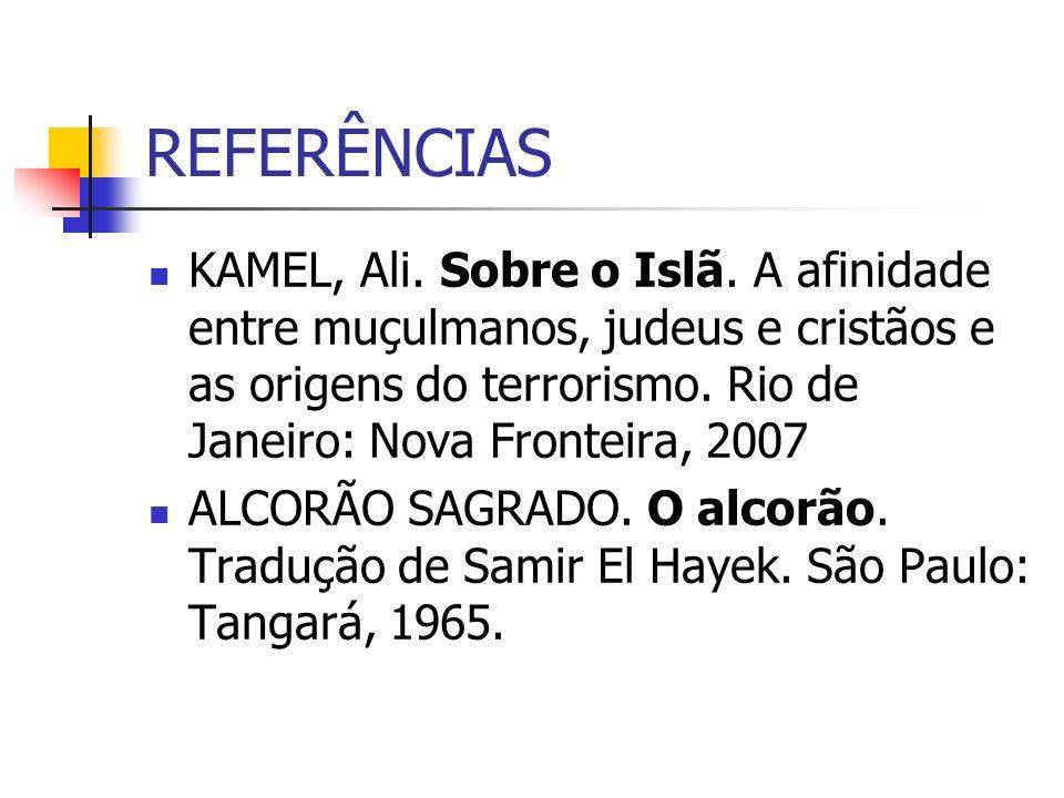 REFERÊNCIAS KAMEL, Ali. Sobre o Islã. A afinidade entre muçulmanos, judeus e cristãos e as origens do terrorismo. Rio de Janeiro: Nova Fronteira, 2007