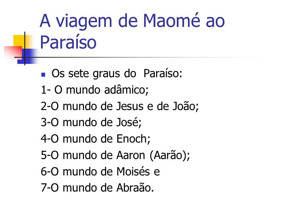 A viagem de Maomé ao Paraíso Os sete graus do Paraíso: 1- O mundo adâmico; 2-O mundo de Jesus e de João; 3-O mundo de José; 4-O mundo de Enoch; 5-O mu