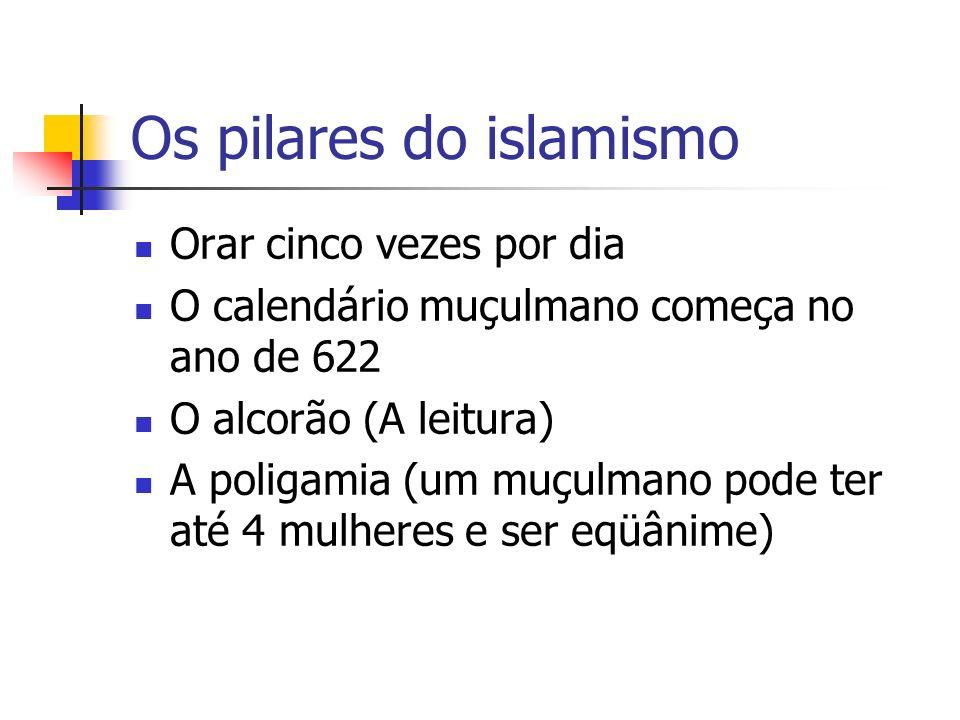 Os pilares do islamismo Orar cinco vezes por dia O calendário muçulmano começa no ano de 622 O alcorão (A leitura) A poligamia (um muçulmano pode ter