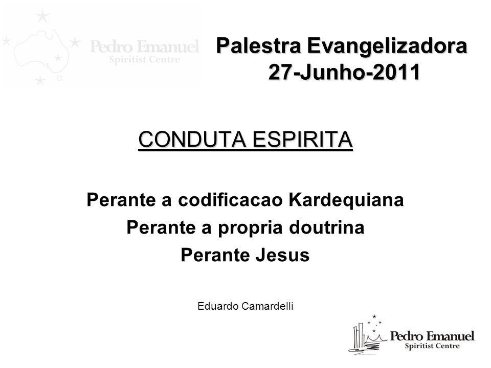 Palestra Evangelizadora 27-Junho-2011 CONDUTA ESPIRITA Perante a codificacao Kardequiana Perante a propria doutrina Perante Jesus Eduardo Camardelli