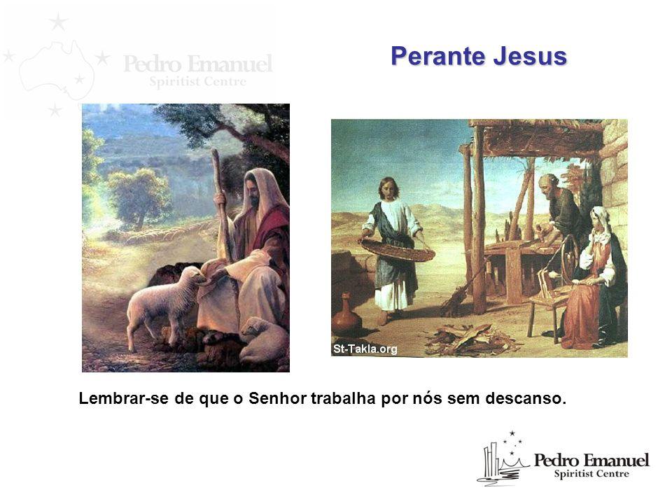 Lembrar-se de que o Senhor trabalha por nós sem descanso. Perante Jesus