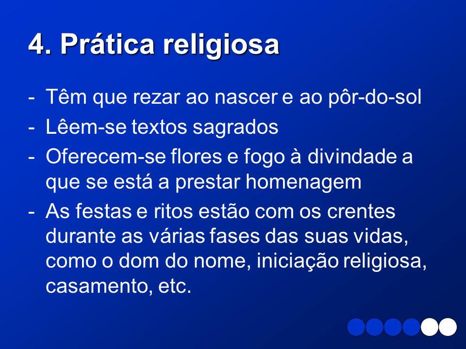 4. Prática religiosa -Têm que rezar ao nascer e ao pôr-do-sol -Lêem-se textos sagrados -Oferecem-se flores e fogo à divindade a que se está a prestar