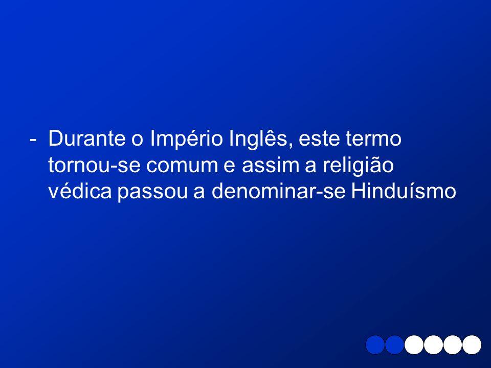-Durante o Império Inglês, este termo tornou-se comum e assim a religião védica passou a denominar-se Hinduísmo
