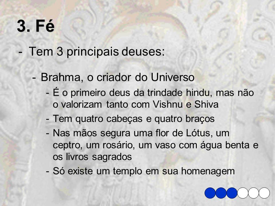 3. Fé -Tem 3 principais deuses: -Brahma, o criador do Universo -É o primeiro deus da trindade hindu, mas não o valorizam tanto com Vishnu e Shiva -Tem