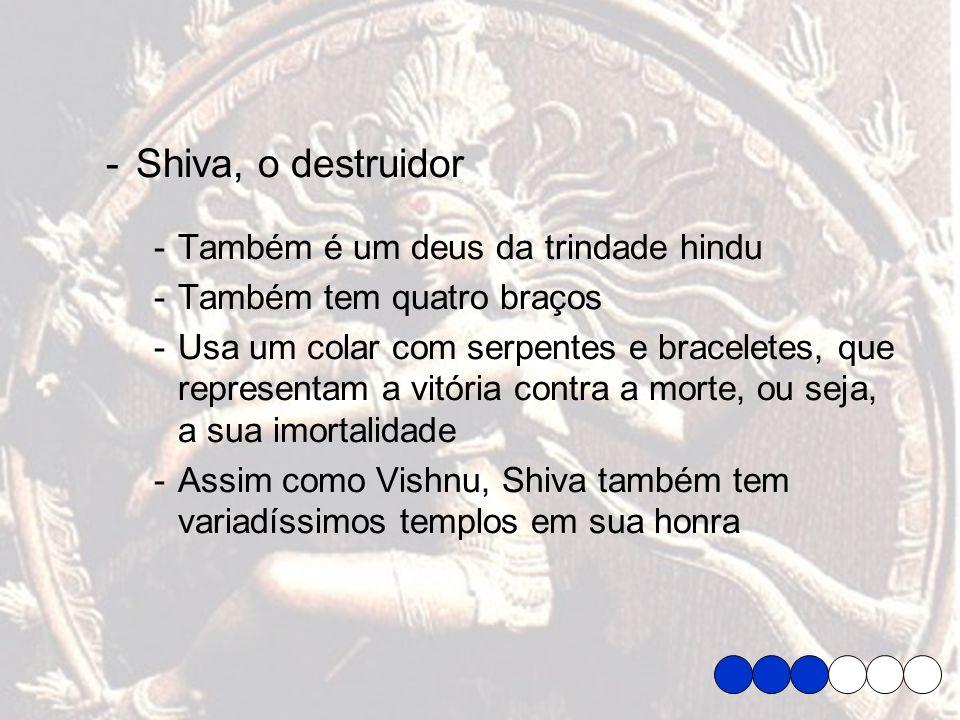 -Shiva, o destruidor -Também é um deus da trindade hindu -Também tem quatro braços -Usa um colar com serpentes e braceletes, que representam a vitória