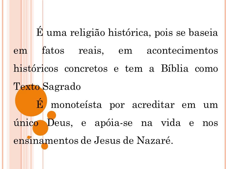 É uma religião histórica, pois se baseia em fatos reais, em acontecimentos históricos concretos e tem a Bíblia como Texto Sagrado É monoteísta por acr