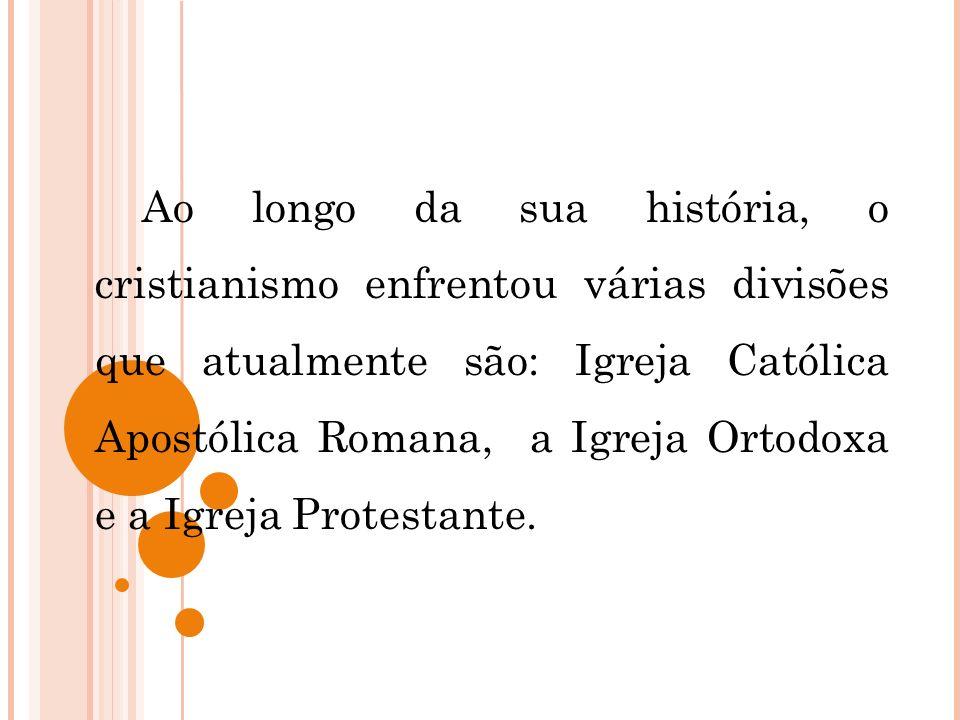 Ao longo da sua história, o cristianismo enfrentou várias divisões que atualmente são: Igreja Católica Apostólica Romana, a Igreja Ortodoxa e a Igreja