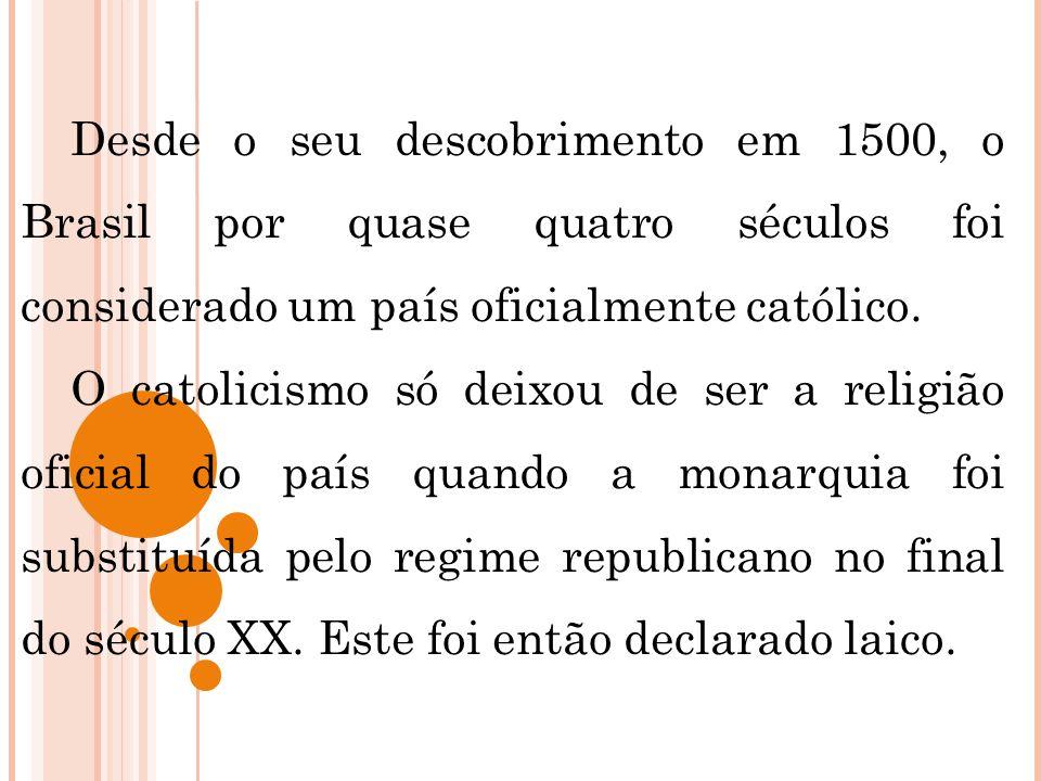 Desde o seu descobrimento em 1500, o Brasil por quase quatro séculos foi considerado um país oficialmente católico. O catolicismo só deixou de ser a r