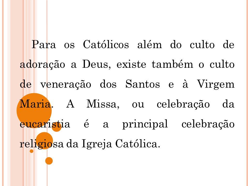 Para os Católicos além do culto de adoração a Deus, existe também o culto de veneração dos Santos e à Virgem Maria. A Missa, ou celebração da eucarist