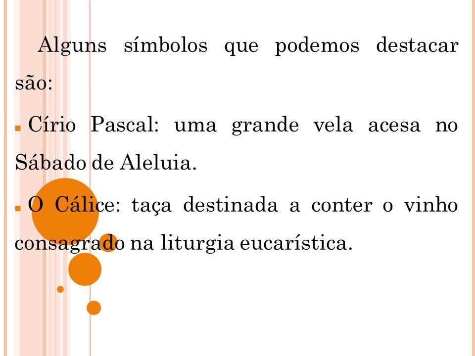 Alguns símbolos que podemos destacar são: Círio Pascal: uma grande vela acesa no Sábado de Aleluia. O Cálice: taça destinada a conter o vinho consagra