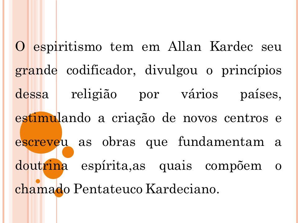O espiritismo tem em Allan Kardec seu grande codificador, divulgou o princípios dessa religião por vários países, estimulando a criação de novos centr