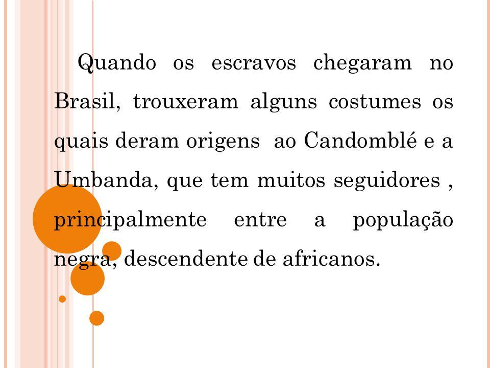 Quando os escravos chegaram no Brasil, trouxeram alguns costumes os quais deram origens ao Candomblé e a Umbanda, que tem muitos seguidores, principal