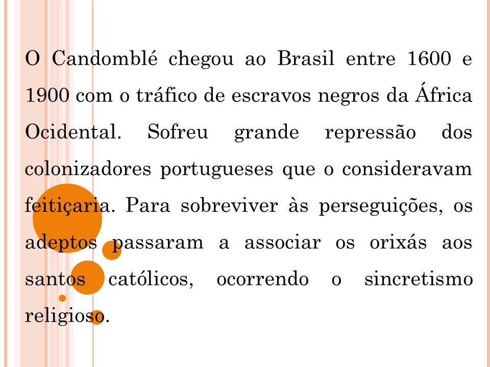 O Candomblé chegou ao Brasil entre 1600 e 1900 com o tráfico de escravos negros da África Ocidental. Sofreu grande repressão dos colonizadores portugu