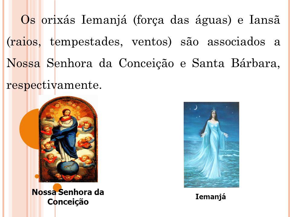 Os orixás Iemanjá (força das águas) e Iansã (raios, tempestades, ventos) são associados a Nossa Senhora da Conceição e Santa Bárbara, respectivamente.