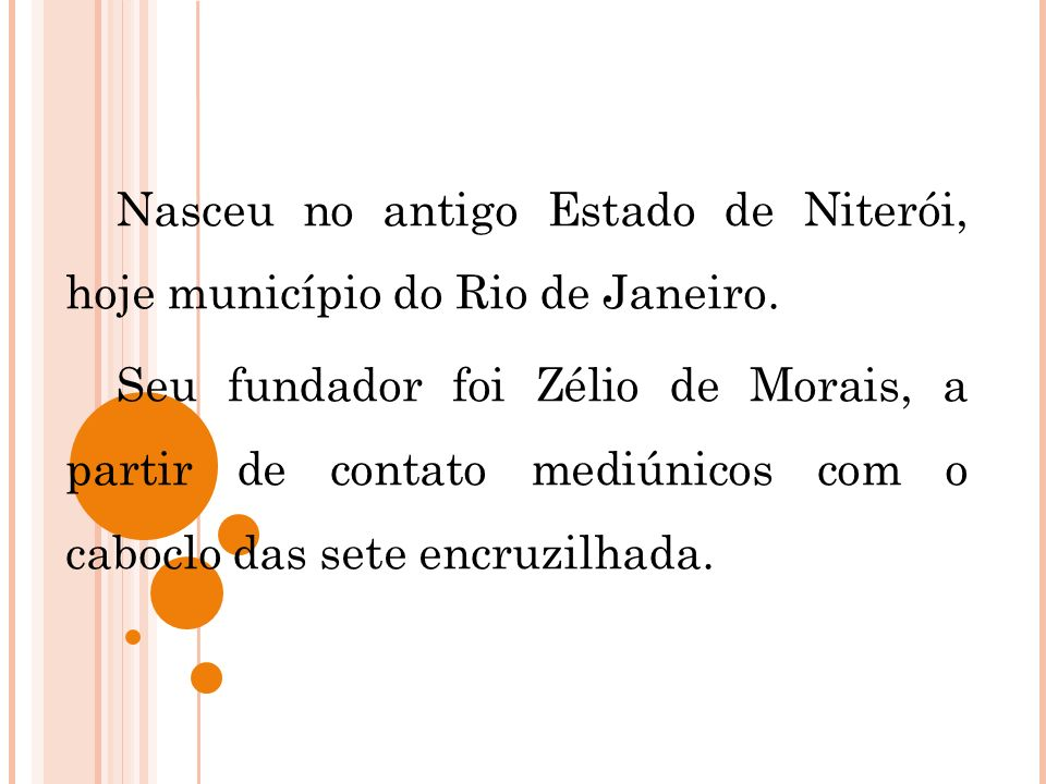 Nasceu no antigo Estado de Niterói, hoje município do Rio de Janeiro. Seu fundador foi Zélio de Morais, a partir de contato mediúnicos com o caboclo d