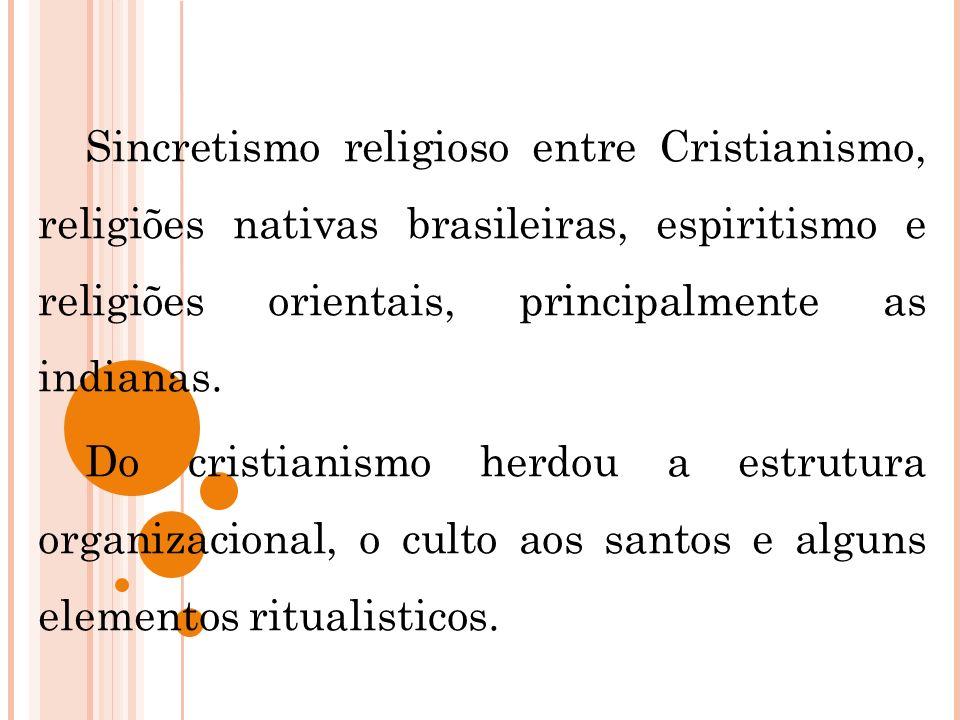 Sincretismo religioso entre Cristianismo, religiões nativas brasileiras, espiritismo e religiões orientais, principalmente as indianas. Do cristianism