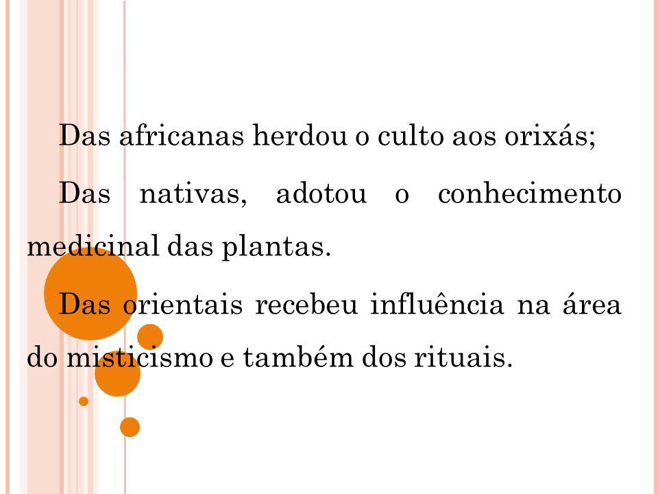 Das africanas herdou o culto aos orixás; Das nativas, adotou o conhecimento medicinal das plantas. Das orientais recebeu influência na área do mistici