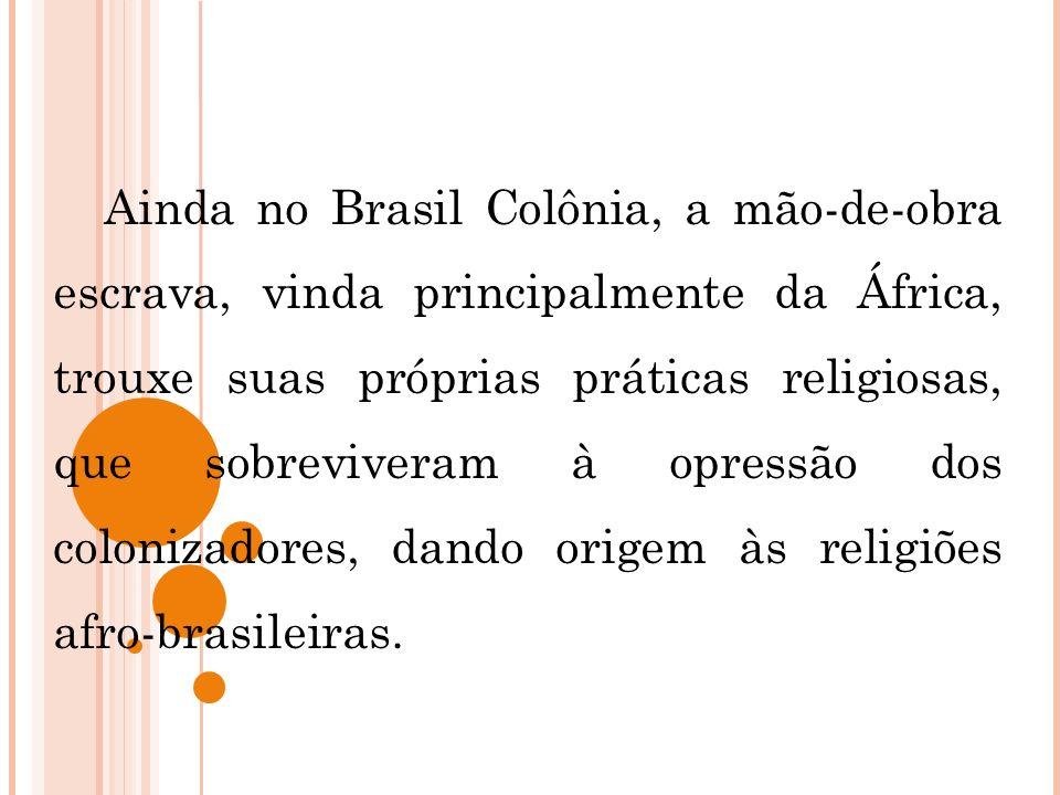 Ainda no Brasil Colônia, a mão-de-obra escrava, vinda principalmente da África, trouxe suas próprias práticas religiosas, que sobreviveram à opressão
