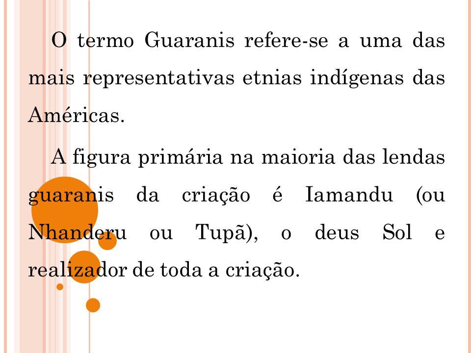 O termo Guaranis refere-se a uma das mais representativas etnias indígenas das Américas. A figura primária na maioria das lendas guaranis da criação é