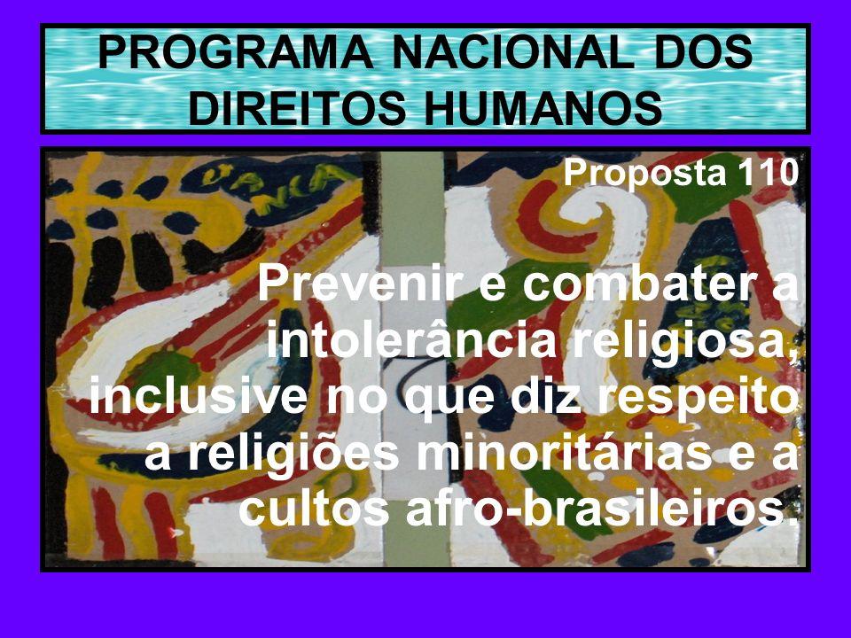 PROGRAMA NACIONAL DOS DIREITOS HUMANOS Proposta 110 Prevenir e combater a intolerância religiosa, inclusive no que diz respeito a religiões minoritárias e a cultos afro-brasileiros.