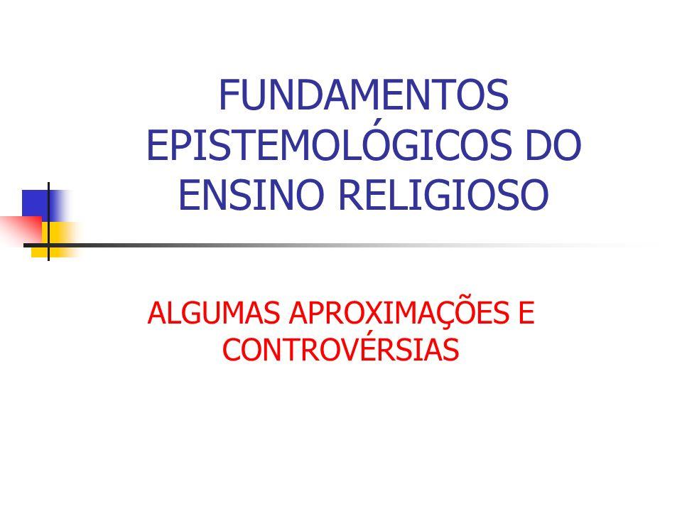FUNDAMENTOS EPISTEMOLÓGICOS DO ENSINO RELIGIOSO ALGUMAS APROXIMAÇÕES E CONTROVÉRSIAS