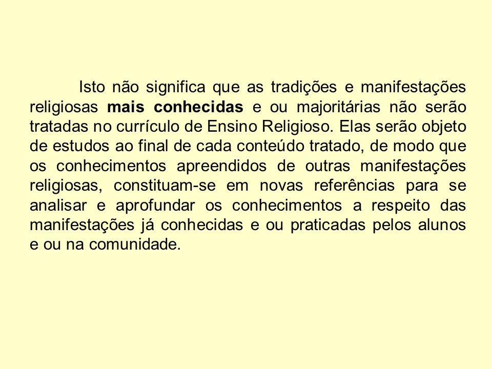 Isto não significa que as tradições e manifestações religiosas mais conhecidas e ou majoritárias não serão tratadas no currículo de Ensino Religioso.